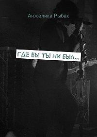 Анжелика Рыбак -Гдебы ты нибыл…