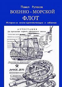 Павел Рупасов - Военно-морской флот. Истории из жизни вдохновляющие и забавные