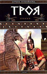 Ирина Измайлова - Троя. Герои Троянской войны. Книга 1