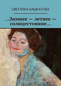 Светлана Башкатова - …Зимнее– летнее– солнцестояние…