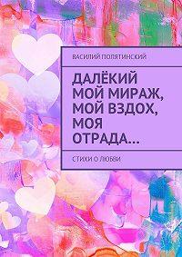 Василий Полятинский -Далёкий мой мираж, мой вздох, моя отрада… Стихи олюбви