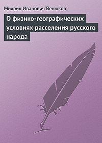Михаил Венюков -О физико-географических условиях расселения русского народа