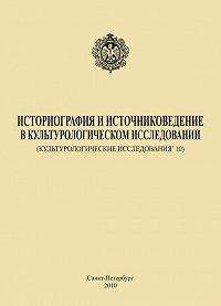 Коллектив Авторов -Историография и источниковедение в культурологическом исследовании (Культурологические исследования' 10)