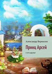 Александр Берензон - Принц Арсей и его друзья
