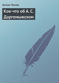 Антон Чехов -Кое-что об А. С. Даргомыжском