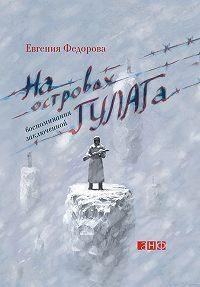 Евгения Федорова -На островах ГУЛАГа. Воспоминания заключенной