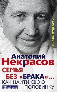 Анатолий Некрасов -Семья без «брака»… Как найти свою половинку