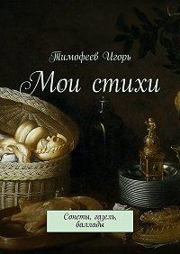 Тимофеев Игорь -Мои стихи. Сонеты, газель, баллады