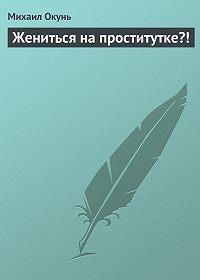 Михаил Окунь -Жениться на проститутке?!