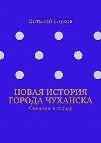 Виталий Глухов - Новая история города Чуханска. Однажды вгороде