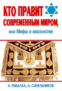 Александр Рыбалка -Кто правит современным миром. Мифы о масонстве