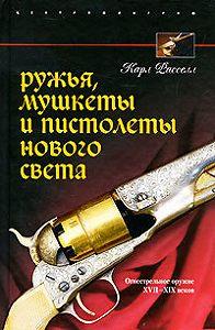 Карл Расселл - Ружья, мушкеты и пистолеты Нового Света. Огнестрельное оружие XVII-XIX веков