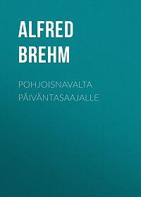 Alfred Brehm -Pohjoisnavalta päiväntasaajalle