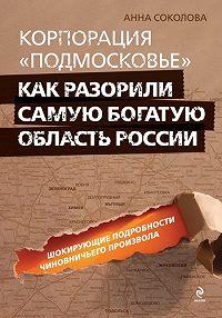 Анна Соколова -Корпорация «Подмосковье»: как разорили самую богатую область России
