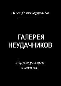 Ольга Хомич-Журавлева - Галерея неудачников. идругие рассказы иповести
