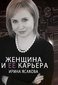 Ирина Ясакова -Женщина и ее карьера