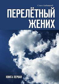Стасс Бабицкий -Перелётный жених. Книга первая