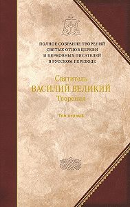 Святитель Василий Великий - Творения. Том 1: Догматико-полемические творения. Экзегетические сочинения. Беседы