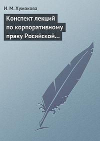 И. М. Хужокова - Конспект лекций по корпоративному праву Росийской Федерации