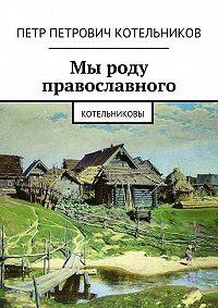Петр Котельников -Мы роду православного. Котельниковы