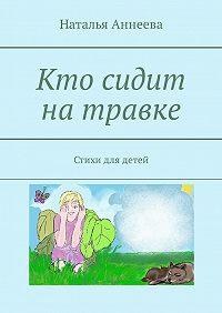 Наталья Аннеева -Кто сидит натравке. Стихи для детей