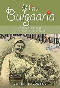 Janek Balõnski -Minu Bulgaaria. Magusad tomatid ja hapud viinamarjad