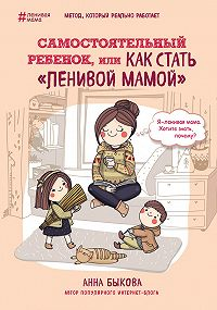 Анна Быкова -Самостоятельный ребенок, или Как стать «ленивой мамой»