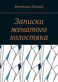Вениамин Ханаев -Записки женатого холостяка