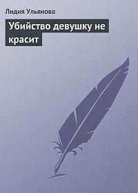 Лидия Ульянова -Убийство девушку не красит