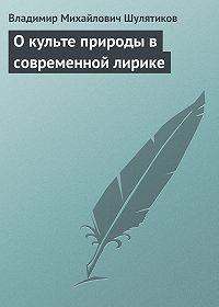 Владимир Шулятиков - О культе природы в современной лирике
