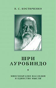 В. Костюченко - Шри Ауробиндо. Многообразие наследия и единство мысли