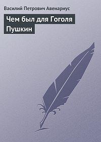Василий Авенариус -Чем был для Гоголя Пушкин