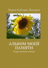 Лидия Кобзарь-Шалдуга -Альбом моей памяти. Родословная семьи