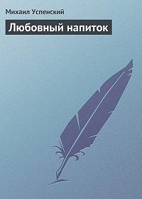 Михаил Успенский - Любовный напиток
