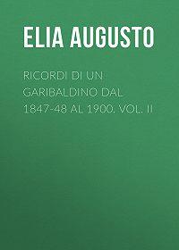 Augusto Elia -Ricordi di un garibaldino dal 1847-48 al 1900. vol. II