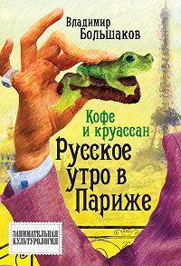 Владимир Большаков -Кофе и круассан. Русское утро в Париже