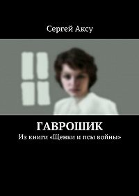 Сергей Аксу -Гаврошик. Изкниги «Щенки ипсы войны»
