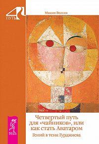 Максим Веселов - Четвертый путь для «чайников», или Как стать Аватаром