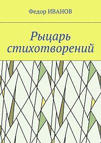 Федор Иванов -Рыцарь стихотворений