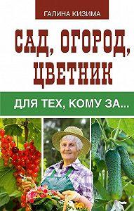 Галина Кизима -Сад, огород, цветник для тех, кому за…