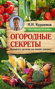 Николай Курдюмов -Огородные секреты большого урожая на ваших грядках