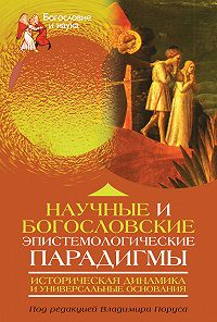 Коллектив Авторов -Научные и богословские эпистемологические парадигмы. Историческая динамика и универсальные основания