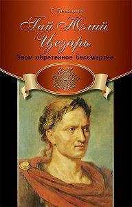 Геннадий Левицкий -Гай Юлий Цезарь. Злом обретенное бессмертие