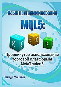 Тимур Машнин - Язык программирования MQL5: Продвинутое использование торговой платформы MetaTrader 5