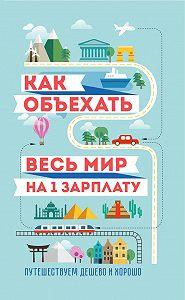 М. Оленева, Семен Павлюк - Как объехать весь мир на одну зарплату. Путешествуем дешево и хорошо