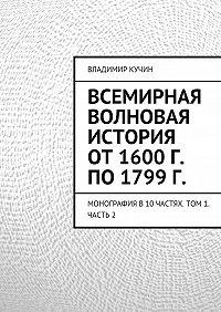 Владимир Кучин - Всемирная волновая история от 1600 г. по 1799 г.