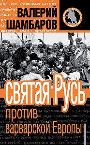Валерий Шамбаров - Святая Русь против варварской Европы