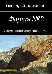 Роман Чукмасов (Stran nuk) -Фортъ №2. Забытая крепость Владивостока. Часть 1