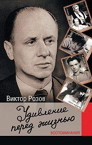 Виктор Розов - Удивление перед жизнью. Воспоминания