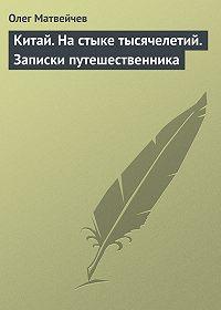 Олег Матвейчев - Китай. На стыке тысячелетий. Записки путешественника